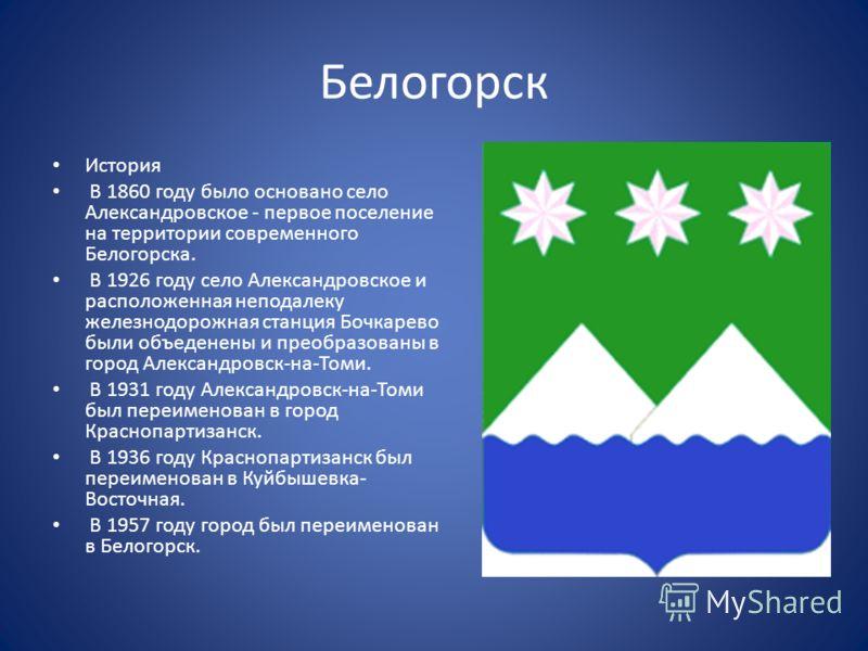 Белогорск История В 1860 году было основано село Александровское - первое поселение на территории современного Белогорска. В 1926 году село Александровское и расположенная неподалеку железнодорожная станция Бочкарево были объеденены и преобразованы в