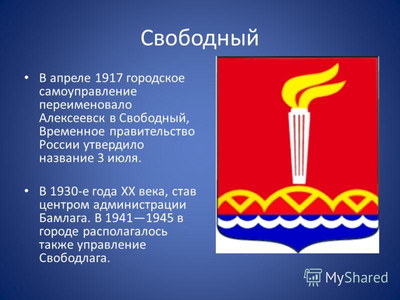 Свободный В апреле 1917 городское самоуправление переименовало Алексеевск в Свободный, Временное правительство России утвердило название 3 июля. В 1930-е года XX века, став центром администрации Бамлага. В 19411945 в городе располагалось также управл