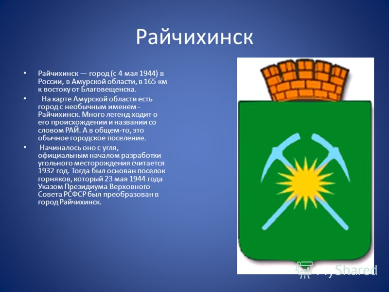 Райчихинск Райчихинск город (с 4 мая 1944) в России, в Амурской области, в 165 км к востоку от Благовещенска. На карте Амурской области есть город с необычным именем - Райчихинск. Много легенд ходит о его происхождении и названии со словом РАЙ. А в о