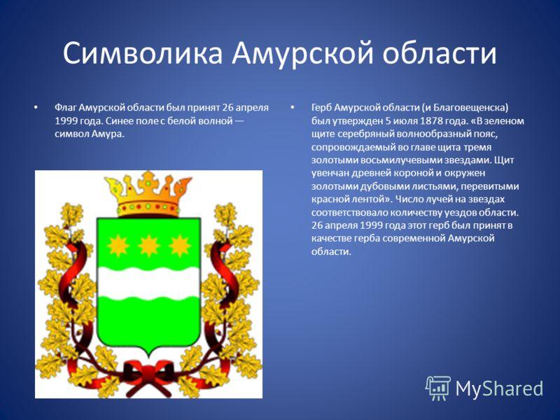 Символика Амурской области Флаг Амурской области был принят 26 апреля 1999 года. Синее поле с белой волной символ Амура. Герб Амурской области (и Благовещенска) был утвержден 5 июля 1878 года. «В зеленом щите серебряный волнообразный пояс, сопровожда