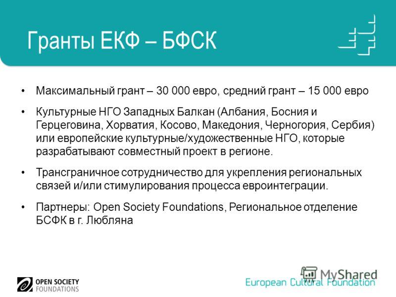Гранты ЕКФ – БФСК Максимальный грант – 30 000 евро, средний грант – 15 000 евро Культурные НГО Западных Балкан (Албания, Босния и Герцеговина, Хорватия, Косово, Македония, Черногория, Сербия) или европейские культурные/художественные НГО, которые раз