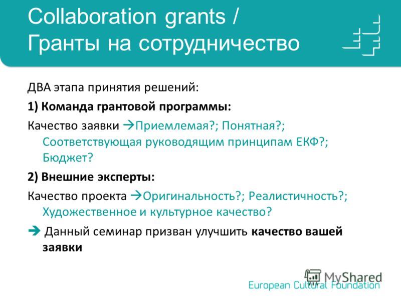 Collaboration grants / Гранты на сотрудничество ДВА этапа принятия решений: 1) Команда грантовой программы: Качество заявки Приемлемая?; Понятная?; Соответствующая руководящим принципам ЕКФ?; Бюджет? 2) Внешние эксперты: Качество проекта Оригинальнос