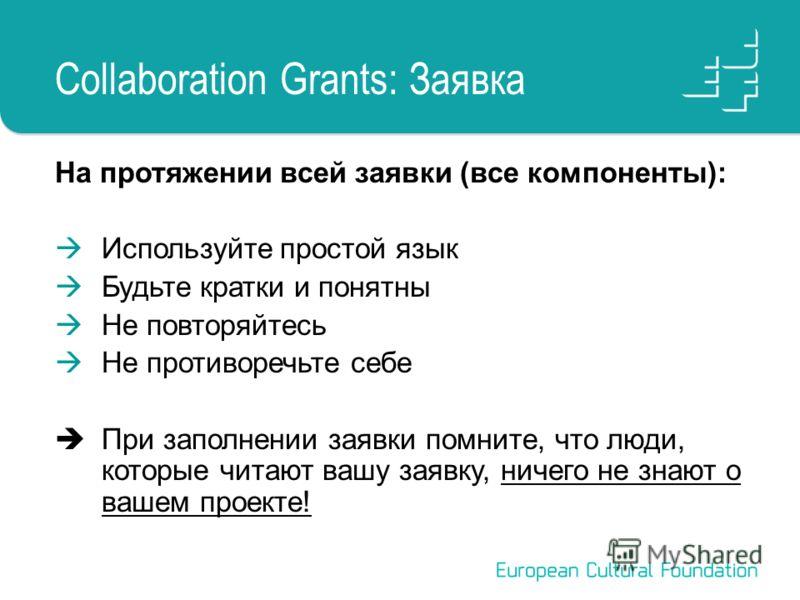 Collaboration Grants: Заявка На протяжении всей заявки (все компоненты): Используйте простой язык Будьте кратки и понятны Не повторяйтесь Не противоречьте себе При заполнении заявки помните, что люди, которые читают вашу заявку, ничего не знают о ваш