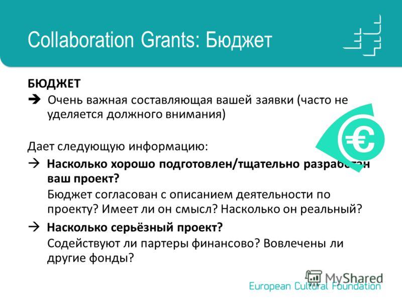 Collaboration Grants: Бюджет БЮДЖЕТ Очень важная составляющая вашей заявки (часто не уделяется должного внимания) Дает следующую информацию: Насколько хорошо подготовлен/тщательно разработан ваш проект? Бюджет согласован с описанием деятельности по п