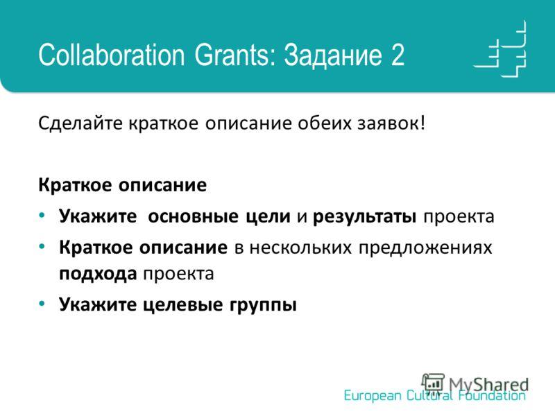 Collaboration Grants: Задание 2 Сделайте краткое описание обеих заявок! Краткое описание Укажите основные цели и результаты проекта Краткое описание в нескольких предложениях подхода проекта Укажите целевые группы