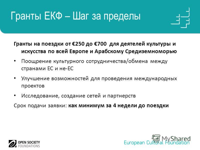 Гранты ЕКФ – Шаг за пределы Гранты на поездки от 250 до 700 для деятелей культуры и искусства по всей Европе и Арабскому Средиземноморью Поощрение культурного сотрудничества/обмена между странами ЕС и не-ЕС Улучшение возможностей для проведения между