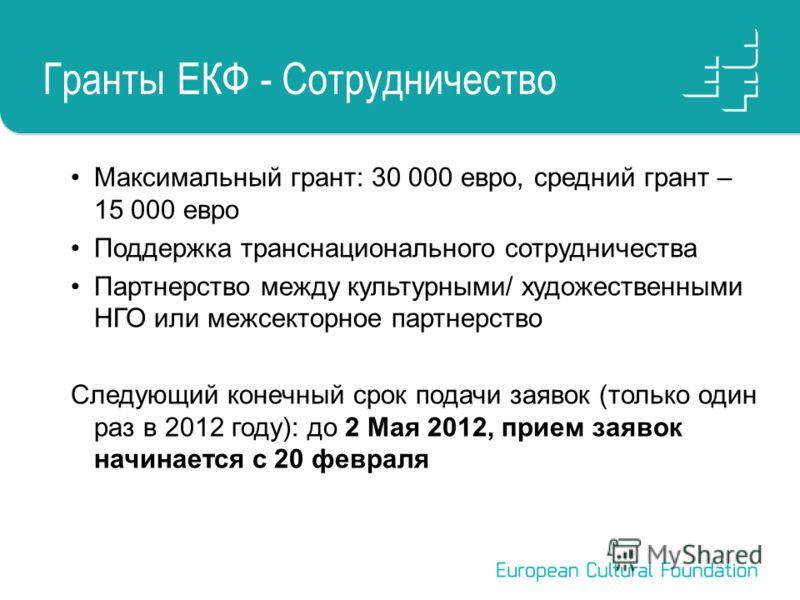 Гранты ЕКФ - Сотрудничество Максимальный грант: 30 000 евро, средний грант – 15 000 евро Поддержка транснационального сотрудничества Партнерство между культурными/ художественными НГО или межсекторное партнерство Следующий конечный срок подачи заявок