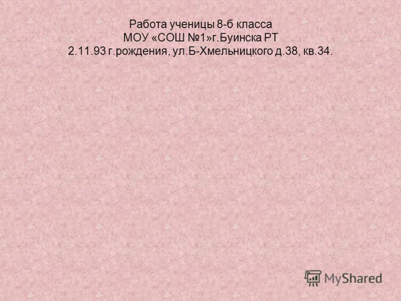 Работа ученицы 8-б класса МОУ «СОШ 1»г.Буинска РТ 2.11.93 г.рождения, ул.Б-Хмельницкого д.38, кв.34.