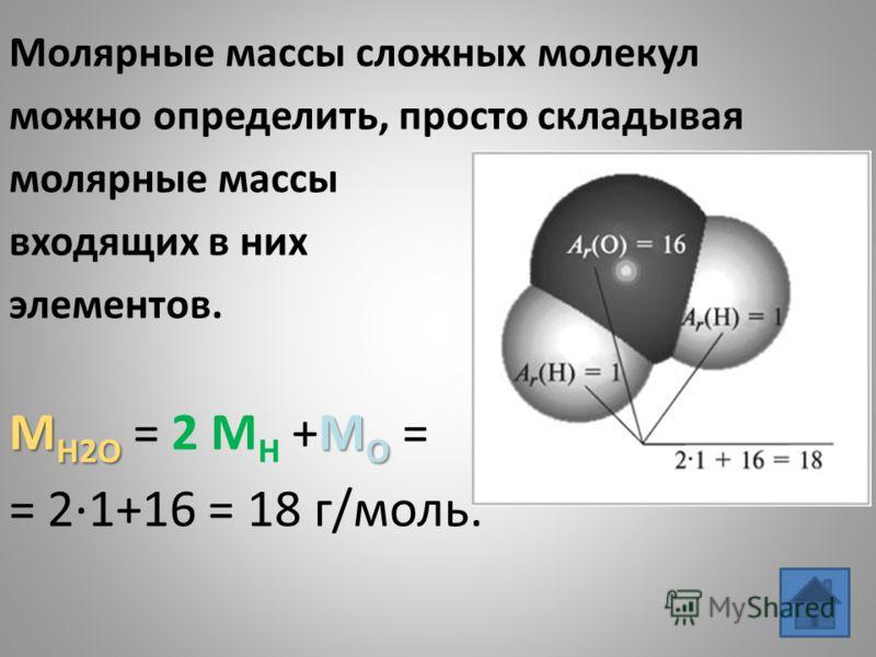 Молярные массы сложных молекул можно определить, просто складывая молярные массы входящих в них элементов. M H2O M O M H2O = 2 M H +M O = = 21+16 = 18 г/моль.