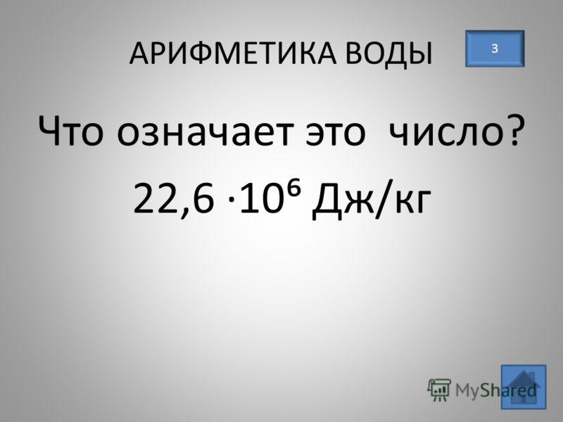 АРИФМЕТИКА ВОДЫ 3 Что означает это число? 22,6 10 Дж/кг