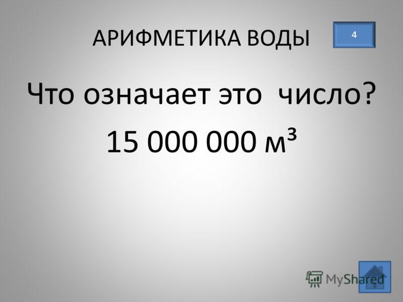 АРИФМЕТИКА ВОДЫ 4 Что означает это число? 15 000 000 м³