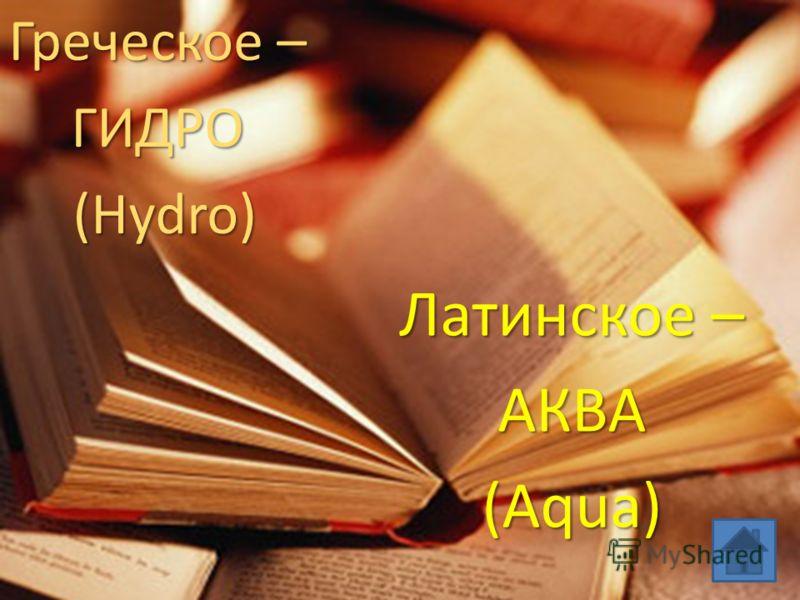 Греческое – ГИДРО (Hydro) (Hydro) Латинское – АКВА(Aqua)