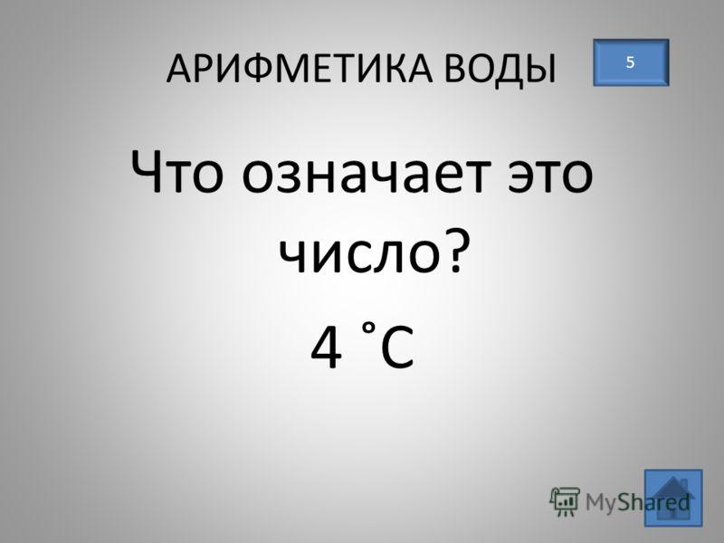 АРИФМЕТИКА ВОДЫ 5 Что означает это число? 4 ˚С