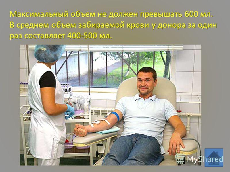 Максимальный объем не должен превышать 600 мл. В среднем объем забираемой крови у донора за один раз составляет 400-500 мл.