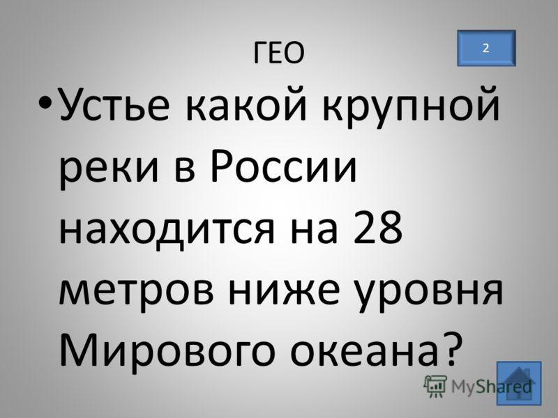 ГЕО Устье какой крупной реки в России находится на 28 метров ниже уровня Мирового океана? 2