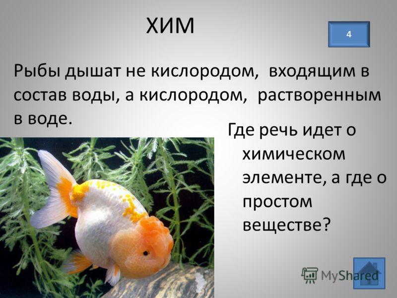 ХИМ Где речь идет о химическом элементе, а где о простом веществе? 4 Рыбы дышат не кислородом, входящим в состав воды, а кислородом, растворенным в воде.