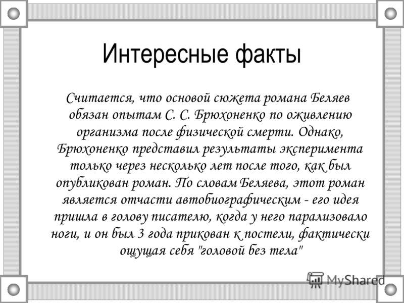 Интересные факты Считается, что основой сюжета романа Беляев обязан опытам С. С. Брюхоненко по оживлению организма после физической смерти. Однако, Брюхоненко представил результаты эксперимента только через несколько лет после того, как был опубликов