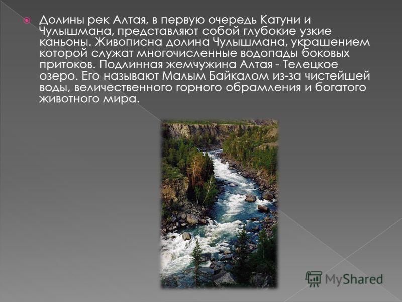 Долины рек Алтая, в первую очередь Катуни и Чулышмана, представляют собой глубокие узкие каньоны. Живописна долина Чулышмана, украшением которой служат многочисленные водопады боковых притоков. Подлинная жемчужина Алтая - Телецкое озеро. Его называют