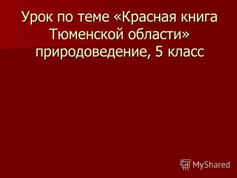 Урок по теме «Красная книга Тюменской области» природоведение, 5 класс