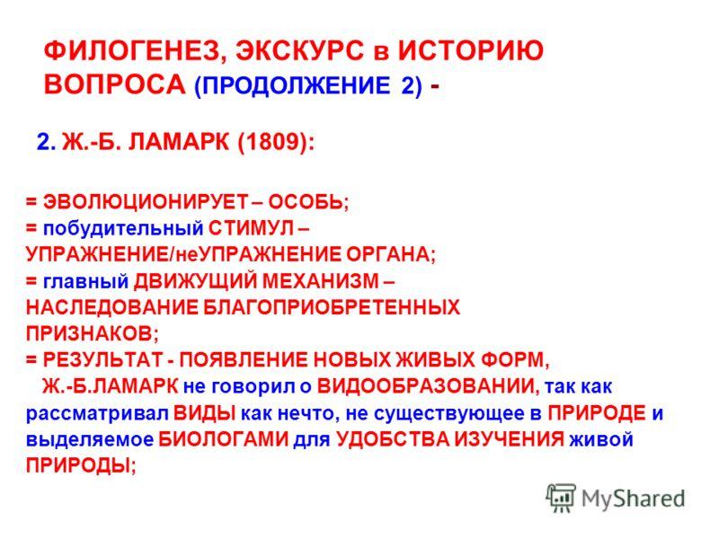 ФИЛОГЕНЕЗ, ЭКСКУРС в ИСТОРИЮ ВОПРОСА (ПРОДОЛЖЕНИЕ 2) - 2. Ж.-Б. ЛАМАРК (1809): = ЭВОЛЮЦИОНИРУЕТ – ОСОБЬ; = побудительный СТИМУЛ – УПРАЖНЕНИЕ/неУПРАЖНЕНИЕ ОРГАНА; = главный ДВИЖУЩИЙ МЕХАНИЗМ – НАСЛЕДОВАНИЕ БЛАГОПРИОБРЕТЕННЫХ ПРИЗНАКОВ; = РЕЗУЛЬТАТ - П