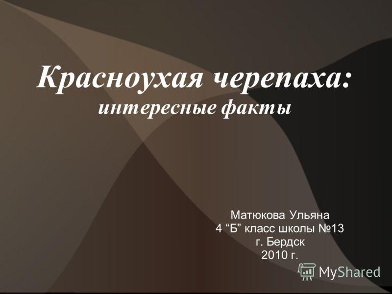 Красноухая черепаха: интересные факты Матюкова Ульяна 4 Б класс школы 13 г. Бердск 2010 г.