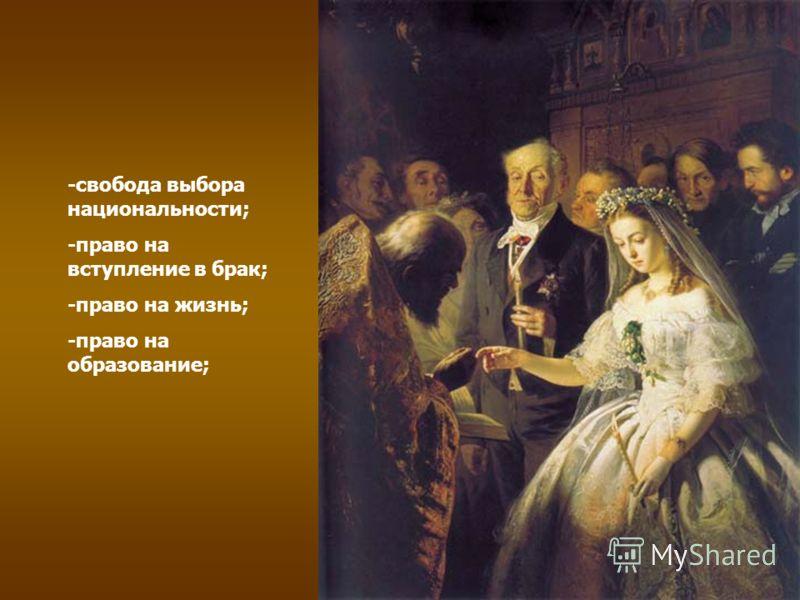 -свобода выбора национальности; -право на вступление в брак; -право на жизнь; -право на образование;