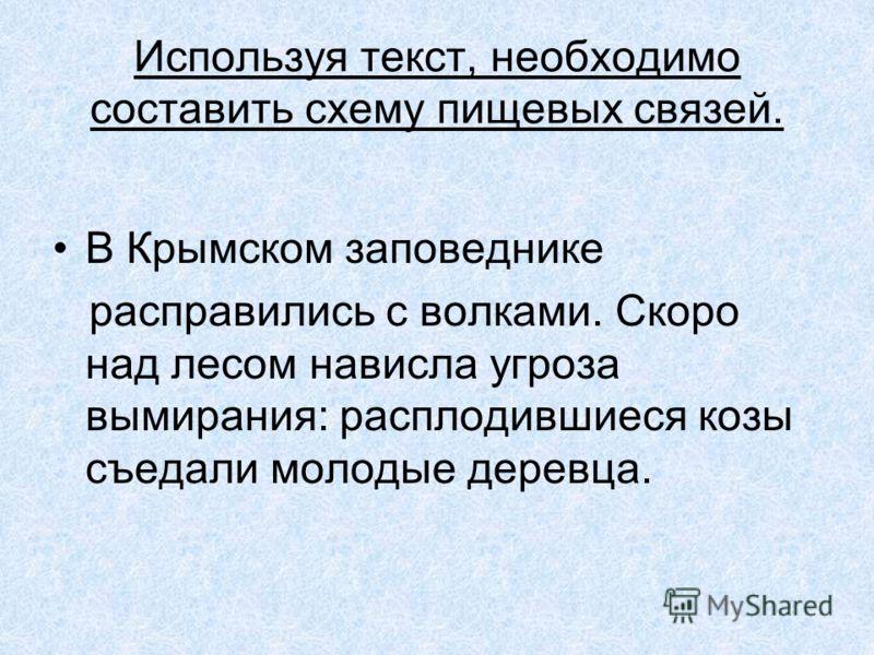 Используя текст, необходимо составить схему пищевых связей. В Крымском заповеднике расправились с волками. Скоро над лесом нависла угроза вымирания: расплодившиеся козы съедали молодые деревца.