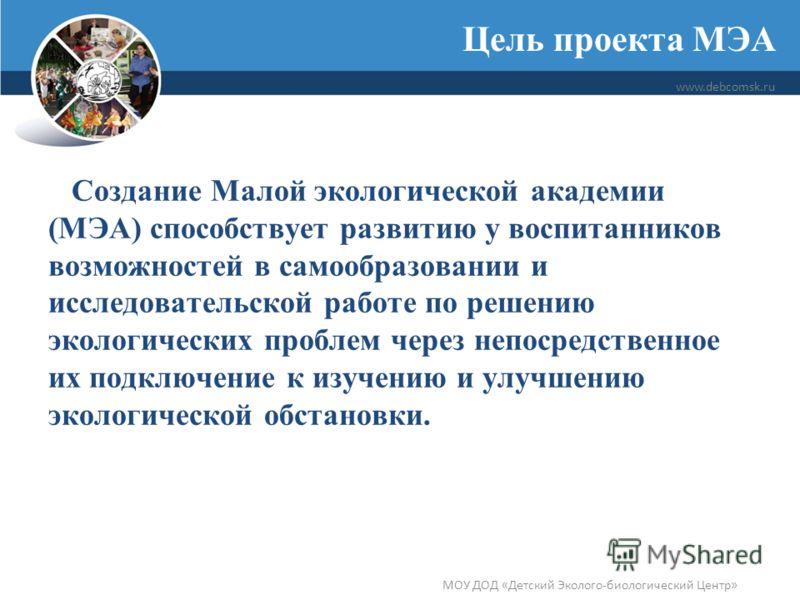 Цель проекта МЭА www.debcomsk.ru МОУ ДОД «Детский Эколого-биологический Центр» Создание Малой экологической академии (МЭА) способствует развитию у воспитанников возможностей в самообразовании и исследовательской работе по решению экологических пробле