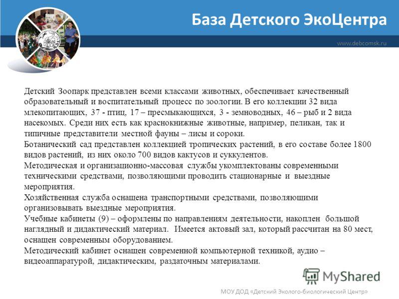 База Детского ЭкоЦентра www.debcomsk.ru МОУ ДОД «Детский Эколого-биологический Центр» Детский Зоопарк представлен всеми классами животных, обеспечивает качественный образовательный и воспитательный процесс по зоологии. В его коллекции 32 вида млекопи
