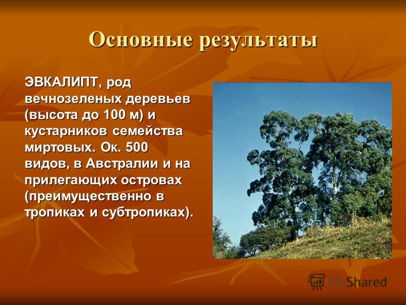 Основные результаты ЭВКАЛИПТ, род вечнозеленых деревьев (высота до 100 м) и кустарников семейства миртовых. Ок. 500 видов, в Австралии и на прилегающих островах (преимущественно в тропиках и субтропиках).