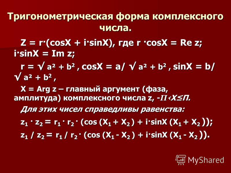 Тригонометрическая форма комплексного числа. Z = r·(соsX + i·sinX), где r ·соsX = Re z; i·sinX = Im z; r = а² + b 2, соsX = а/ а² + b 2, sinX = b/ а² + b 2, X = Arg z – главный аргумент (фаза, амплитуда) комплексного числа z, - ПXП. Для этих чисел сп