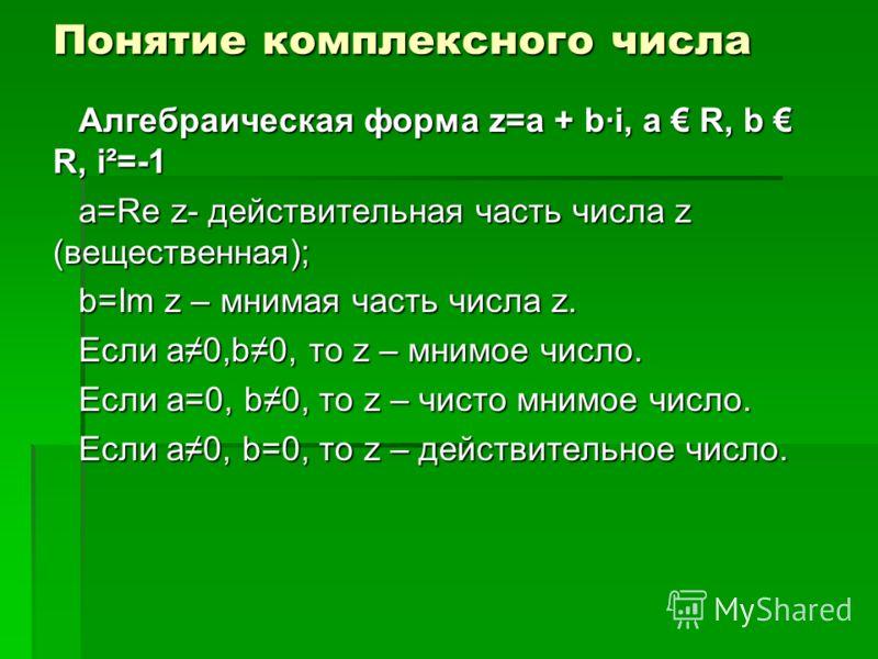 Понятие комплексного числа Алгебраическая форма z=a + b·i, а R, b R, i²=-1 a=Re z- действительная часть числа z (вещественная); b=Im z – мнимая часть числа z. Если а0,b0, то z – мнимое число. Если а=0, b0, то z – чисто мнимое число. Если а0, b=0, то
