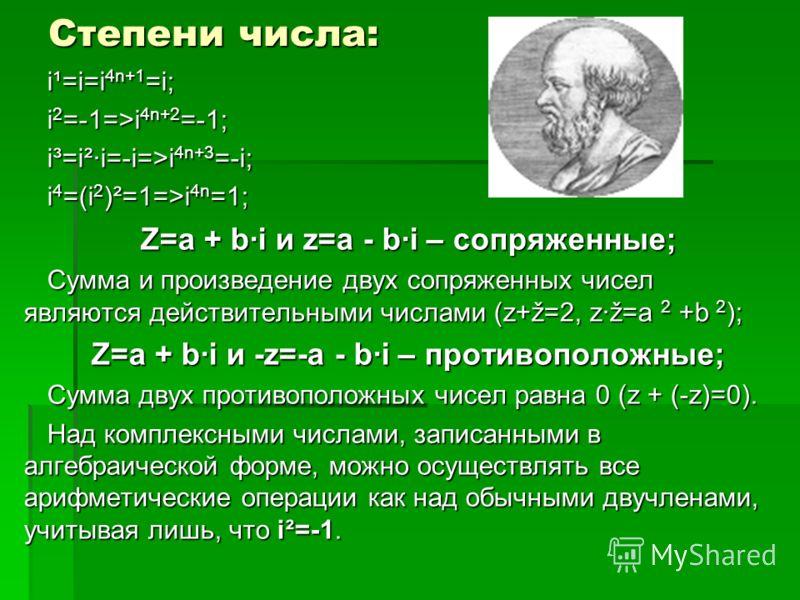 Степени числа: i¹=i=i4n+1=i; i2=-1=>i4n+2=-1; i³=i²·i=-i=>i4n+3=-i; i4=(i2)²=1=>i4n=1; Z=a + b·i и z=a - b·i – сопряженные; Сумма и произведение двух сопряженных чисел являются действительными числами (z+ž=2, z·ž=a 2 +b 2); Z=a + b·i и -z=-a - b·i –