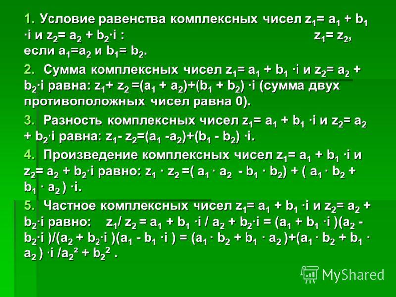 1.Условие равенства комплексных чисел z 1 = a 1 + b 1 ·i и z 2 = a 2 + b 2 ·i : z 1 = z 2, если a 1 =a 2 и b 1 = b 2. 2. Сумма комплексных чисел z 1 = a 1 + b 1 ·i и z 2 = a 2 + b 2 ·i равна: z 1 + z 2 =(a 1 + a 2 )+(b 1 + b 2 ) ·i (сумма двух против