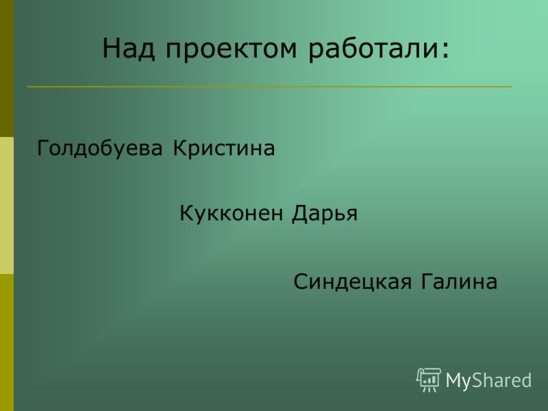 Над проектом работали: Голдобуева Кристина Кукконен Дарья Синдецкая Галина