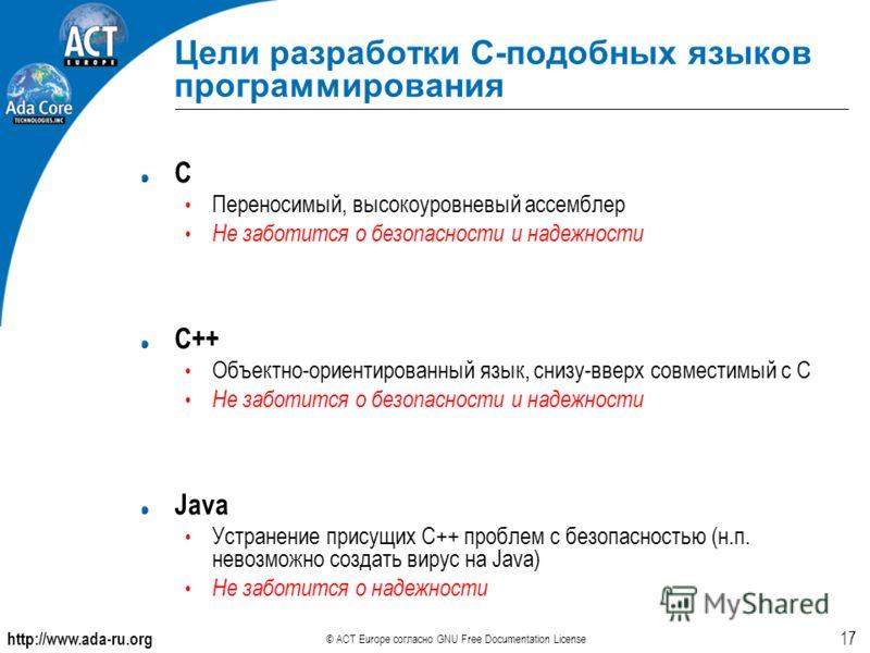http://www.ada-ru.org © ACT Europe согласно GNU Free Documentation License 17 Цели разработки С-подобных языков программирования C Переносимый, высокоуровневый ассемблер Не заботится о безопасности и надежности C++ Объектно-ориентированный язык, сниз