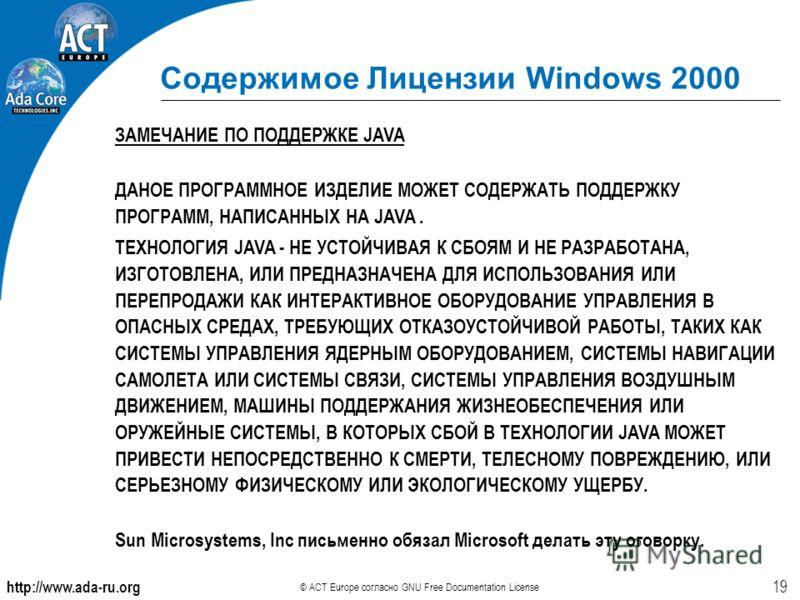 http://www.ada-ru.org © ACT Europe согласно GNU Free Documentation License 19 Содержимое Лицензии Windows 2000 ЗАМЕЧАНИЕ ПО ПОДДЕРЖКЕ JAVA ДАНОЕ ПРОГРАММНОЕ ИЗДЕЛИЕ МОЖЕТ СОДЕРЖАТЬ ПОДДЕРЖКУ ПРОГРАММ, НАПИСАННЫХ НА JAVA. ТЕХНОЛОГИЯ JAVA - НЕ УСТОЙЧИВ