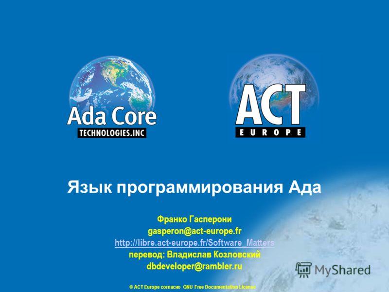 © ACT Europe согласно GNU Free Documentation License Франко Гасперони gasperon@act-europe.fr http://libre.act-europe.fr/Software_Matters перевод: Владислав Козловский dbdeveloper@rambler.ru Язык программирования Ада