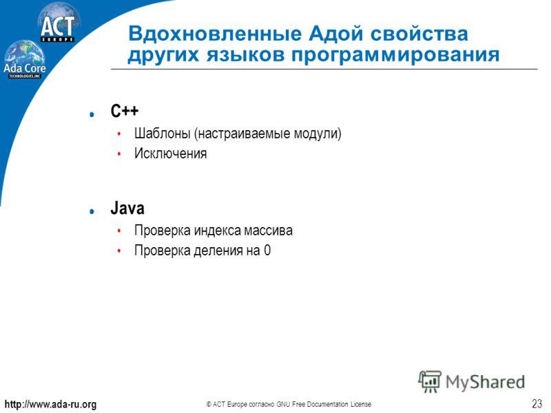 http://www.ada-ru.org © ACT Europe согласно GNU Free Documentation License 23 Вдохновленные Адой свойства других языков программирования C++ Шаблоны (настраиваемые модули) Исключения Java Проверка индекса массива Проверка деления на 0