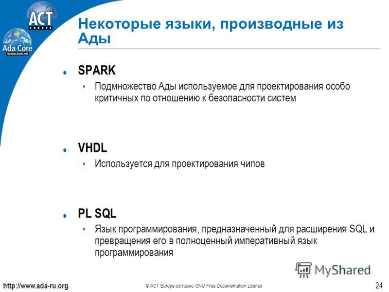 http://www.ada-ru.org © ACT Europe согласно GNU Free Documentation License 24 Некоторые языки, производные из Ады SPARK Подмножество Ады используемое для проектирования особо критичных по отношению к безопасности систем VHDL Используется для проектир