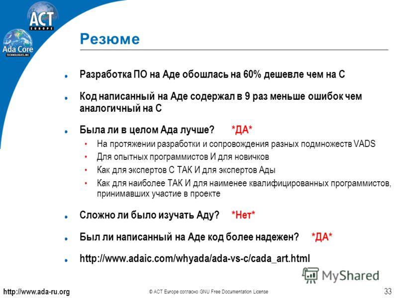 http://www.ada-ru.org © ACT Europe согласно GNU Free Documentation License 33 Резюме Разработка ПО на Аде обошлась на 60% дешевле чем на C Код написанный на Аде содержал в 9 раз меньше ошибок чем аналогичный на C Была ли в целом Ада лучше? *ДА* На пр