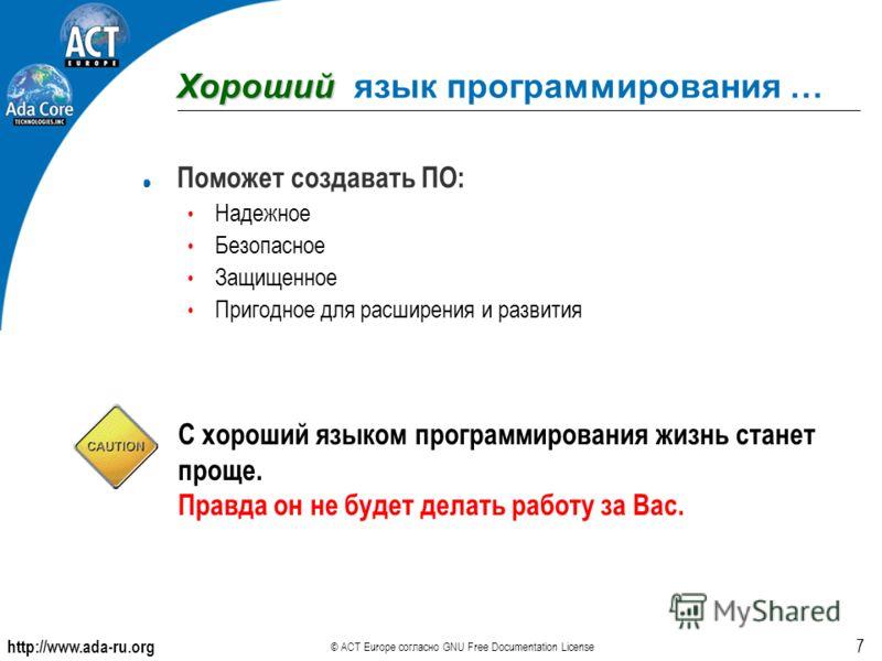 http://www.ada-ru.org © ACT Europe согласно GNU Free Documentation License 7 Хороший Хороший язык программирования … Поможет создавать ПО: Надежное Безопасное Защищенное Пригодное для расширения и развития С хороший языком программирования жизнь стан