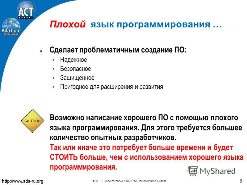 http://www.ada-ru.org © ACT Europe согласно GNU Free Documentation License 8 Плохой Плохой язык программирования … Сделает проблематичным создание ПО: Надежное Безопасное Защищенное Пригодное для расширения и развития Возможно написание хорошего ПО с