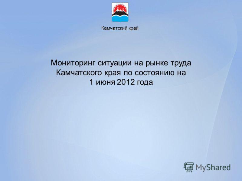 Камчатский край Мониторинг ситуации на рынке труда Камчатского края по состоянию на 1 июня 2012 года