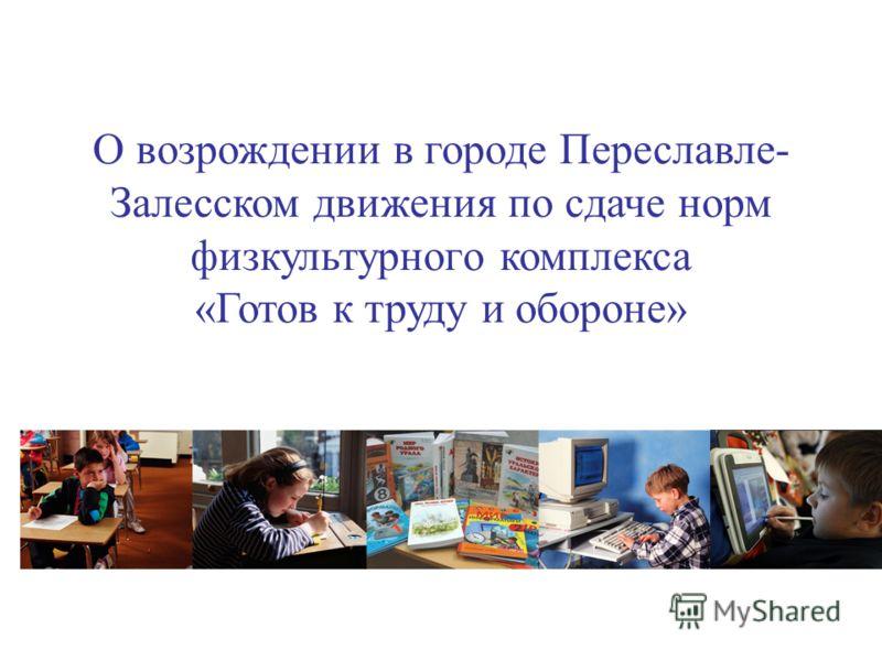 О возрождении в городе Переславле- Залесском движения по сдаче норм физкультурного комплекса «Готов к труду и обороне»