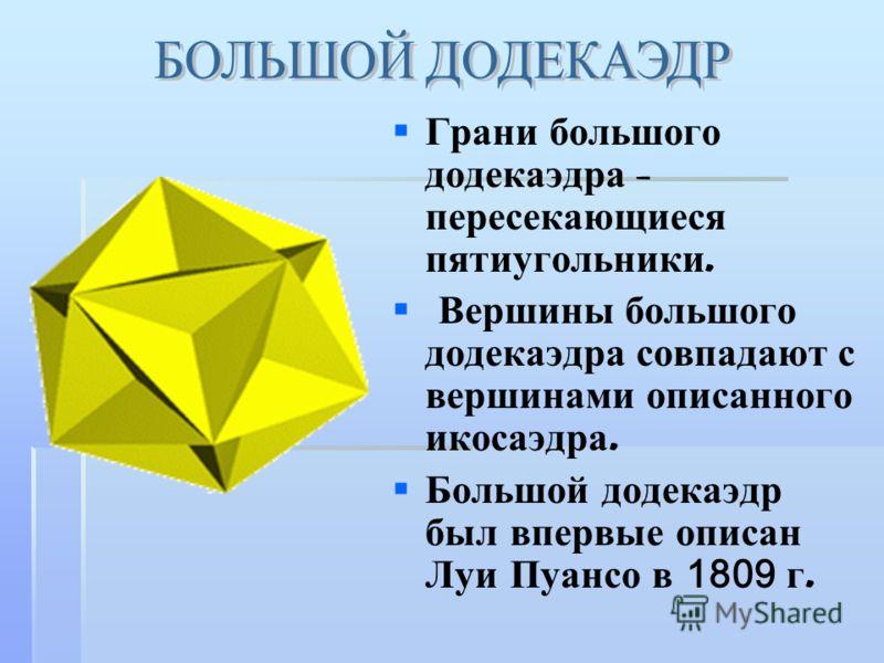 Грани большого додекаэдра - пересекающиеся пятиугольники. Вершины большого додекаэдра совпадают с вершинами описанного икосаэдра. Большой додекаэдр был впервые описан Луи Пуансо в 1809 г.