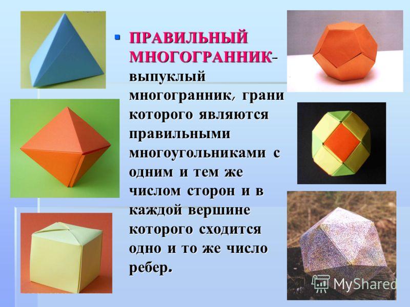 ПРАВИЛЬНЫЙ МНОГОГРАННИК - выпуклый многогранник, грани которого являются правильными многоугольниками с одним и тем же числом сторон и в каждой вершине которого сходится одно и то же число ребер. ПРАВИЛЬНЫЙ МНОГОГРАННИК - выпуклый многогранник, грани