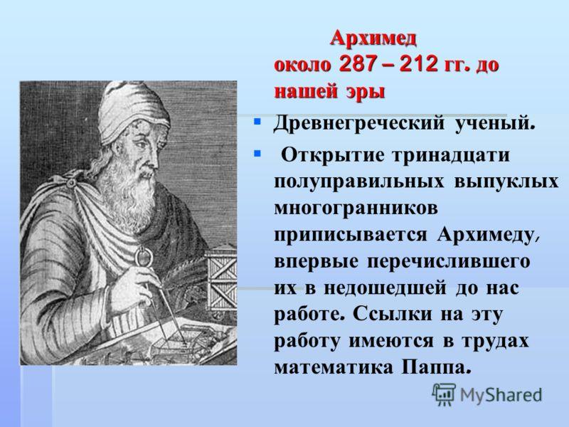 Архимед около 287 – 212 гг. до нашей эры Архимед около 287 – 212 гг. до нашей эры Древнегреческий ученый. Открытие тринадцати полуправильных выпуклых многогранников приписывается Архимеду, впервые перечислившего их в недошедшей до нас работе. Ссылки