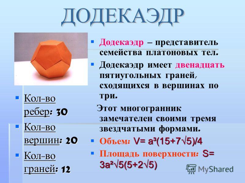 Додекаэдр – представитель семейства платоновых тел. Додекаэдр имеет двенадцать пятиугольных граней, сходящихся в вершинах по три. Этот многогранник замечателен своими тремя звездчатыми формами. V= a³(15+75)/4 Объем : V= a³(15+75)/4 S= 3a²5(5+25) Площ