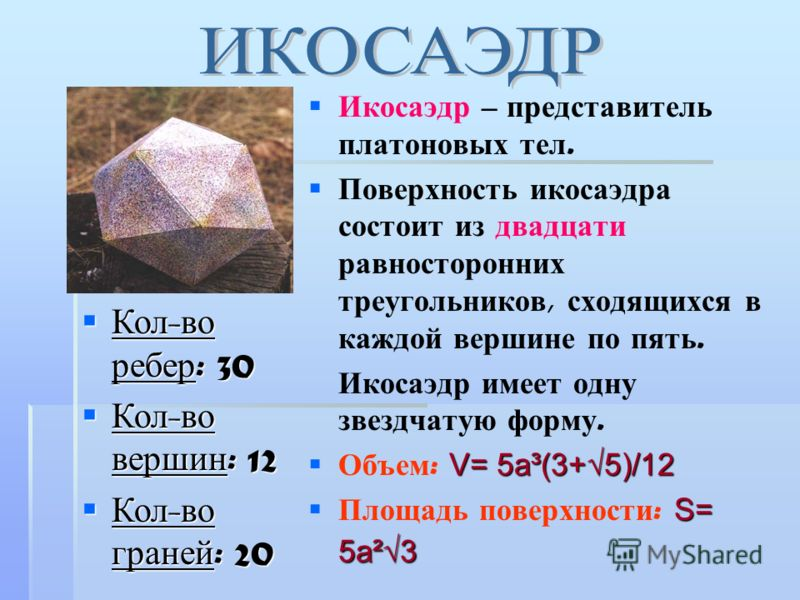 Икосаэдр – представитель платоновых тел. Поверхность икосаэдра состоит из двадцати равносторонних треугольников, сходящихся в каждой вершине по пять. Икосаэдр имеет одну звездчатую форму. V= 5a³(3+5)/12 Объем : V= 5a³(3+5)/12 S= 5a²3 Площадь поверхно